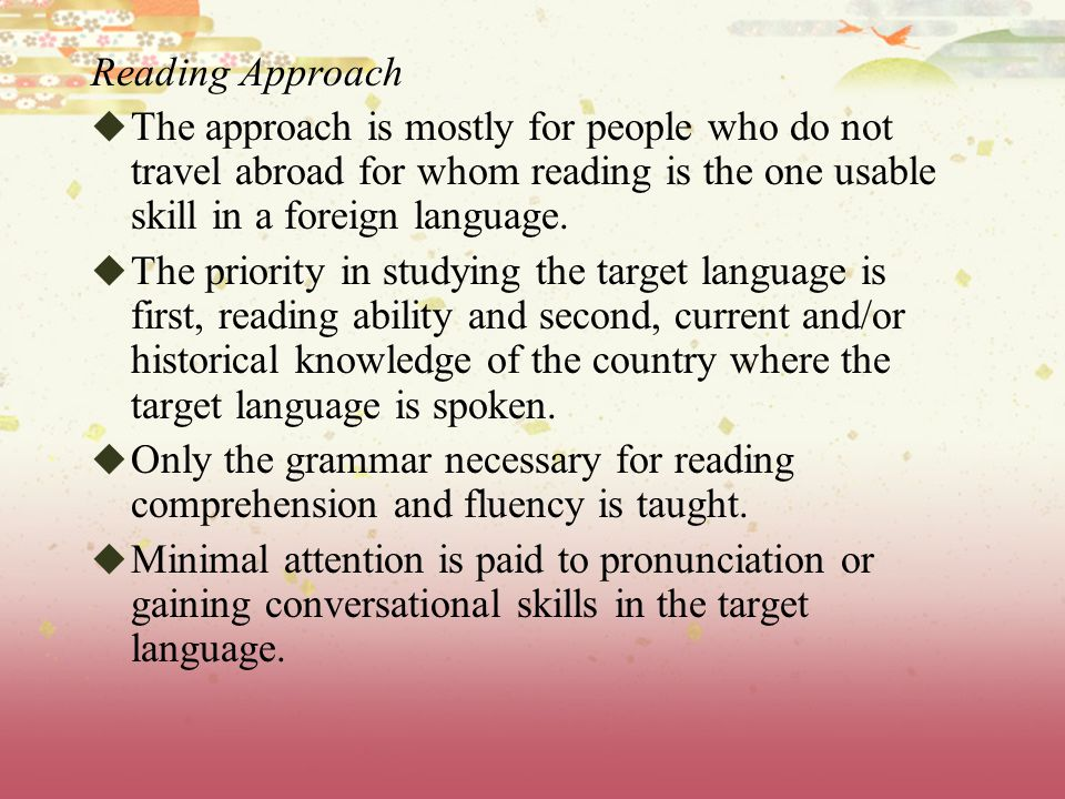 Reading Approach The approach is mostly for people who do not travel abroad for whom reading is the one usable skill in a foreign language.