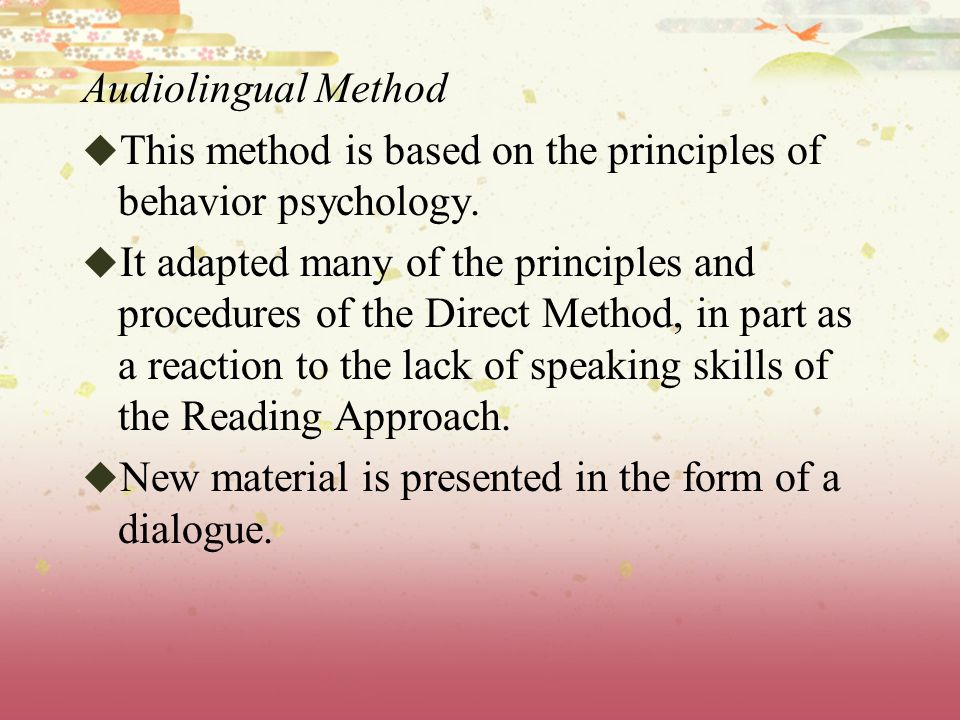 Audiolingual Method This method is based on the principles of behavior psychology.