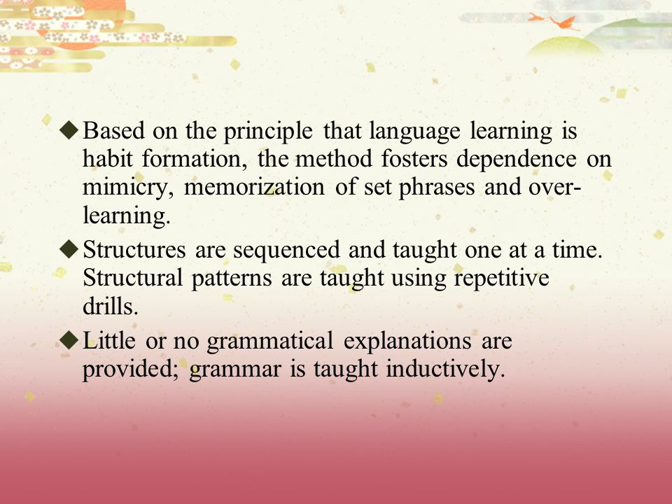 Based on the principle that language learning is habit formation, the method fosters dependence on mimicry, memorization of set phrases and over-learning.