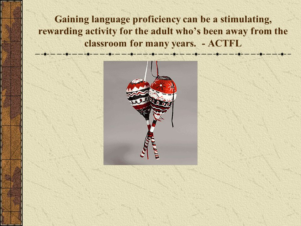 Gaining language proficiency can be a stimulating, rewarding activity for the adult who's been away from the classroom for many years.