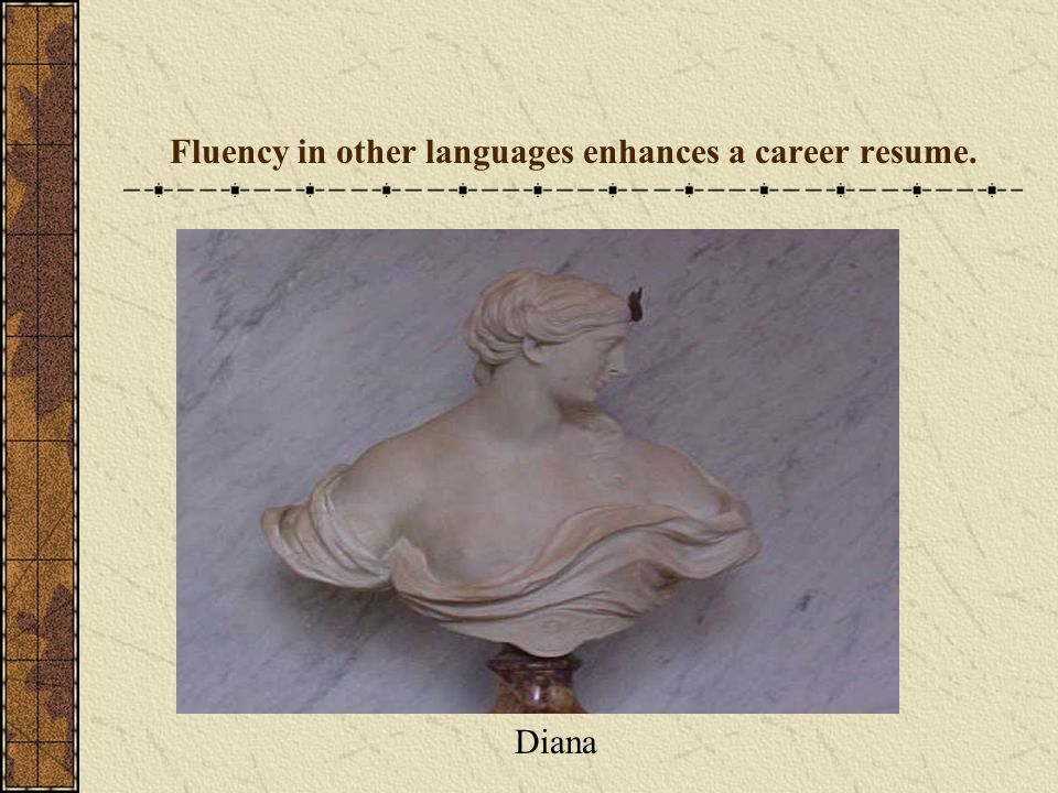 Fluency in other languages enhances a career resume.
