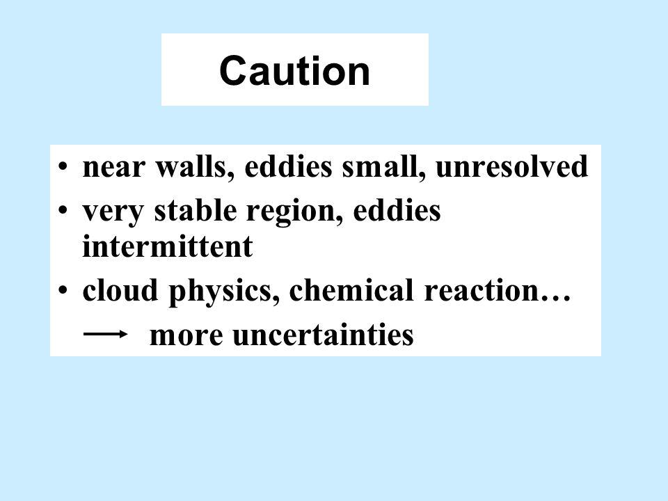 Caution near walls, eddies small, unresolved