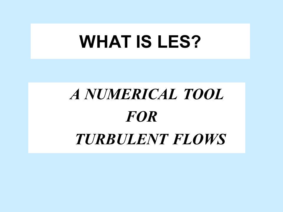 WHAT IS LES A NUMERICAL TOOL FOR TURBULENT FLOWS