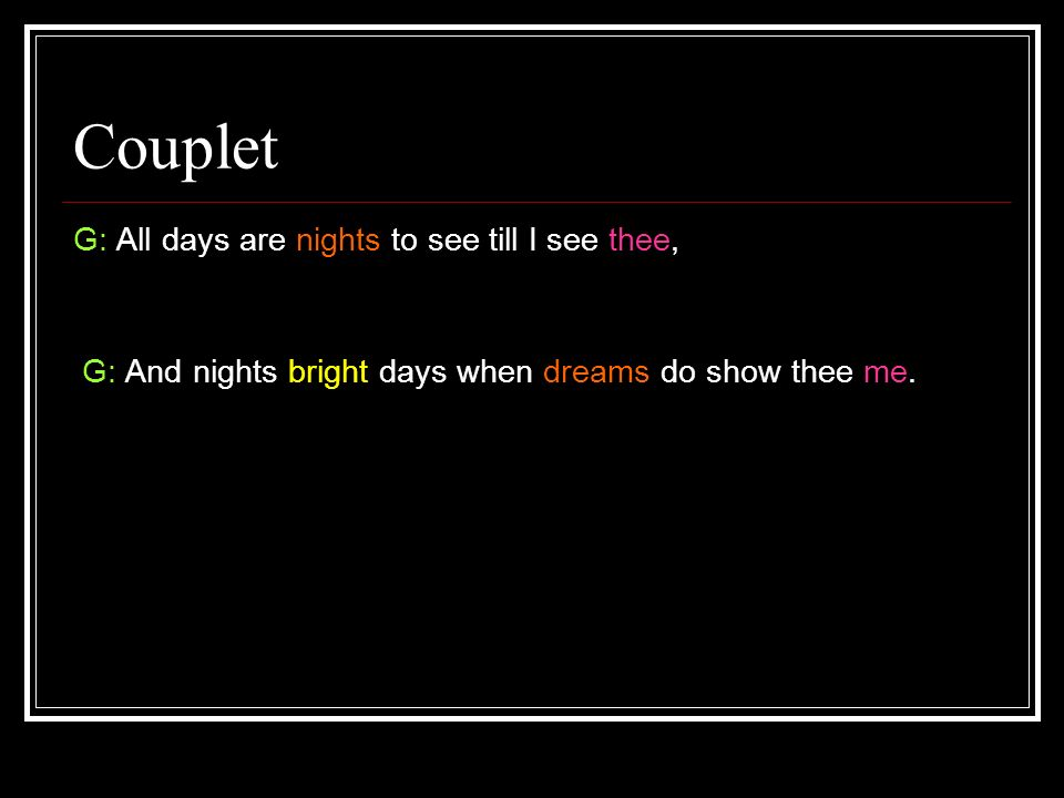 Couplet G: All days are nights to see till I see thee,