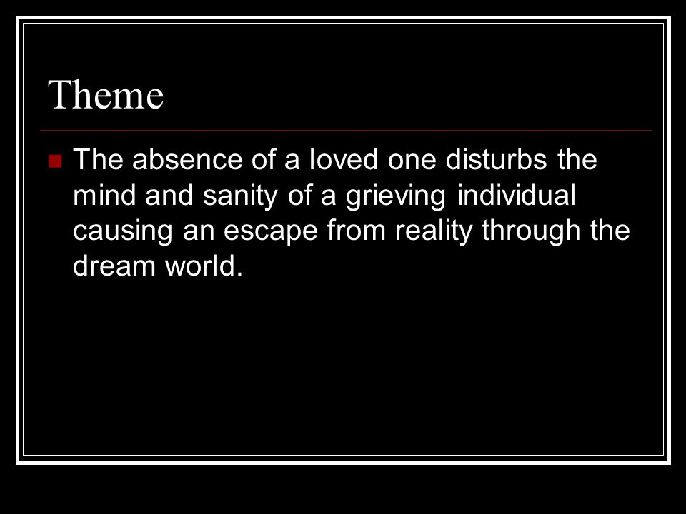 ThemeThe absence of a loved one disturbs the mind and sanity of a grieving individual causing an escape from reality through the dream world.