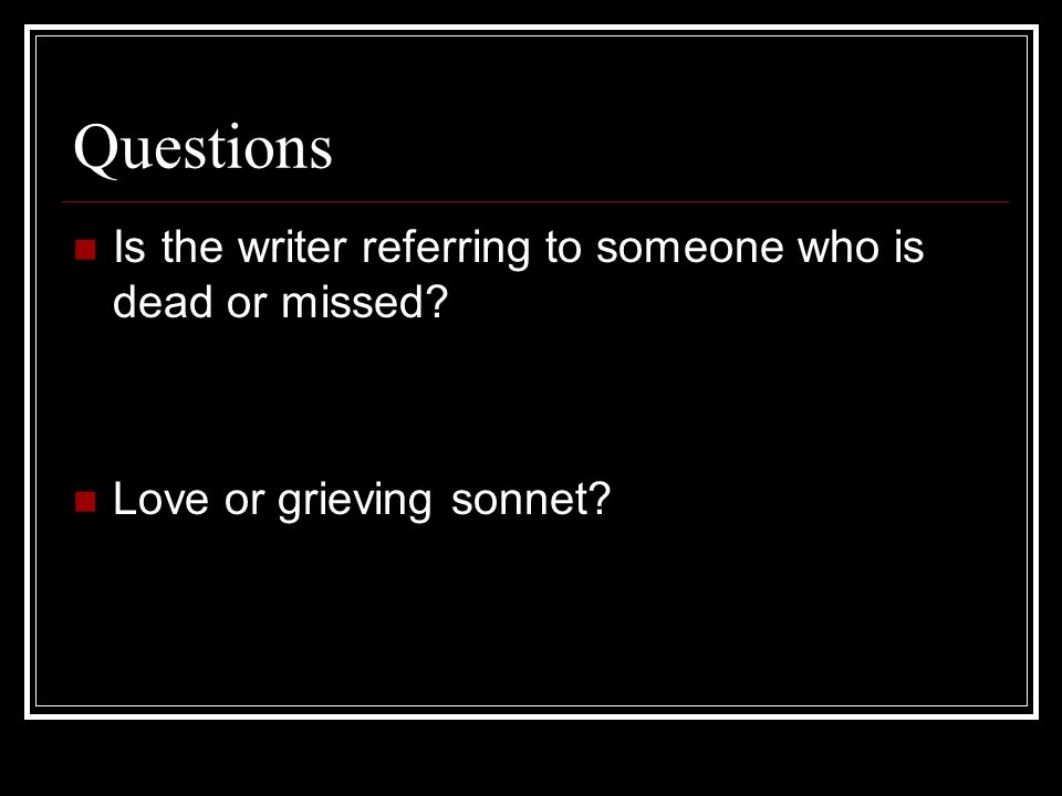 Questions Is the writer referring to someone who is dead or missed