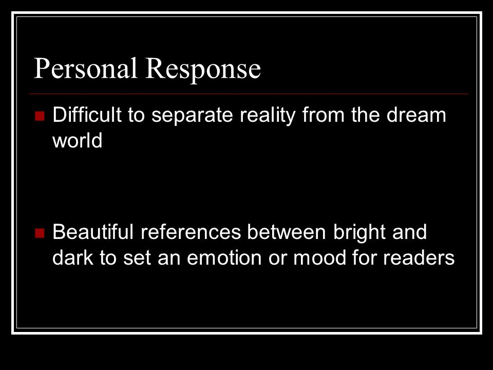 Personal Response Difficult to separate reality from the dream world