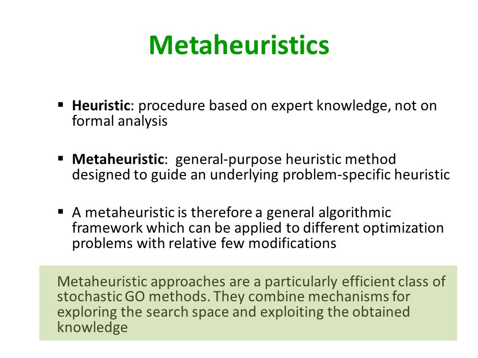 Metaheuristics Heuristic: procedure based on expert knowledge, not on formal analysis.