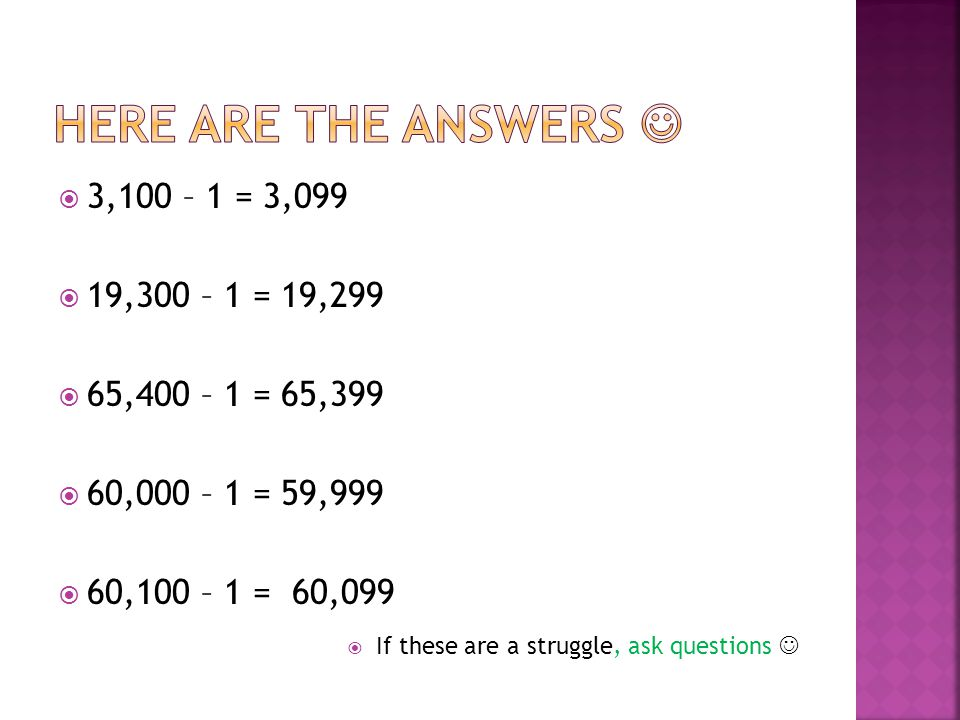 Here are the answers  3,100 – 1 = 3,099 19,300 – 1 = 19,299