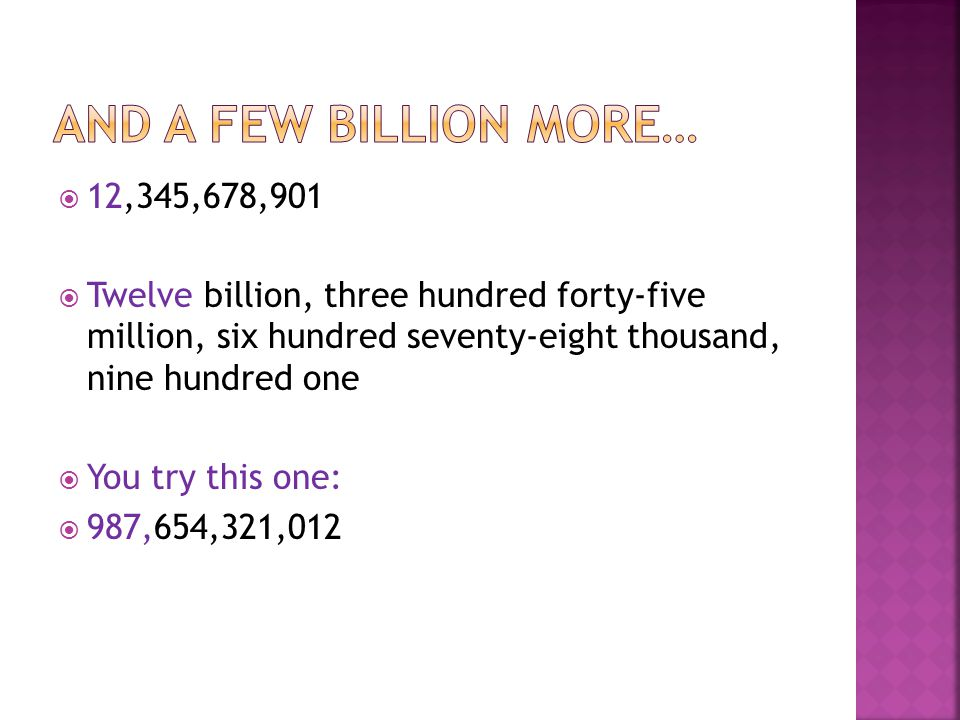 And a few billion more… 12,345,678,901. Twelve billion, three hundred forty-five million, six hundred seventy-eight thousand, nine hundred one.