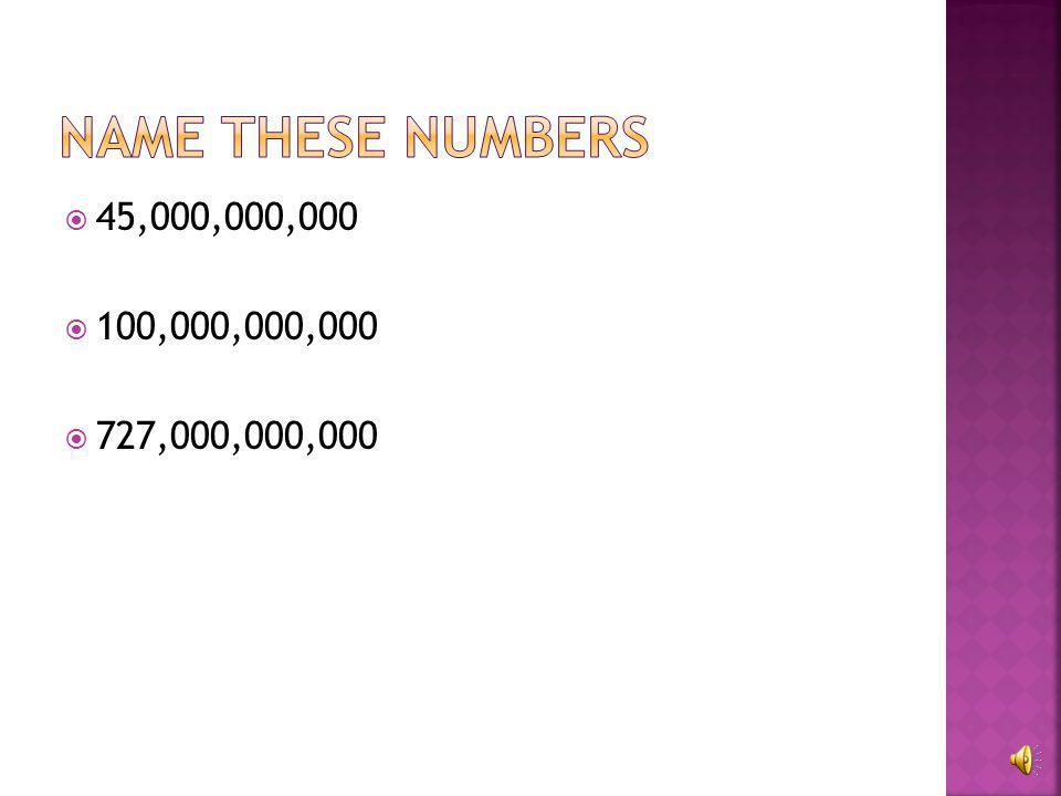 Name these numbers 45,000,000,000 100,000,000,000 727,000,000,000