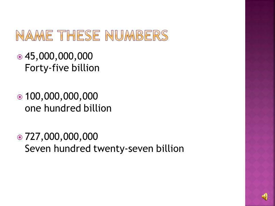 Name these numbers 45,000,000,000 Forty-five billion