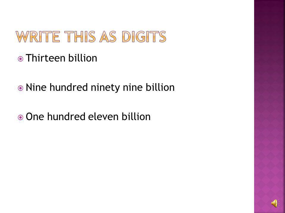 Write this as digits Thirteen billion Nine hundred ninety nine billion