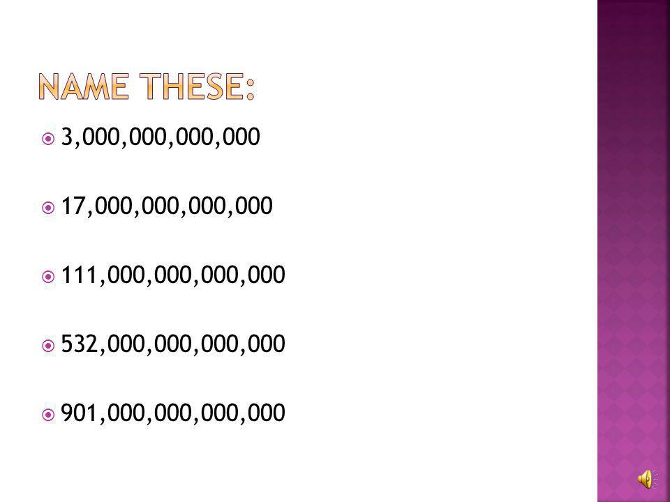 Name these: 3,000,000,000,000. 17,000,000,000,000.