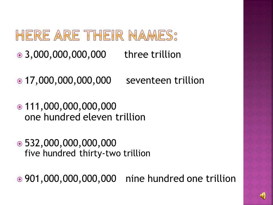 Here are their names: 3,000,000,000,000 three trillion