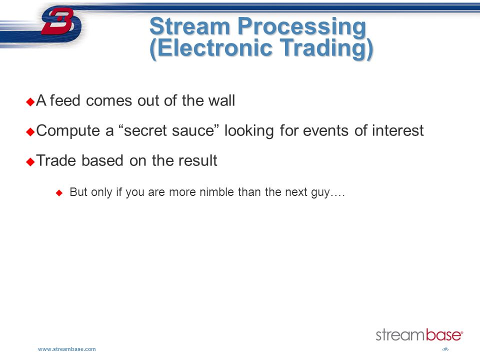 Stream Processing (Electronic Trading) A feed comes out of the wall