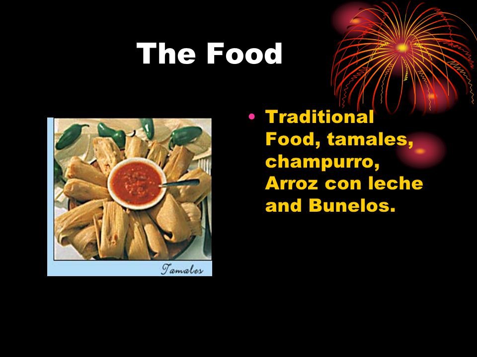 The Food Traditional Food, tamales, champurro, Arroz con leche and Bunelos.