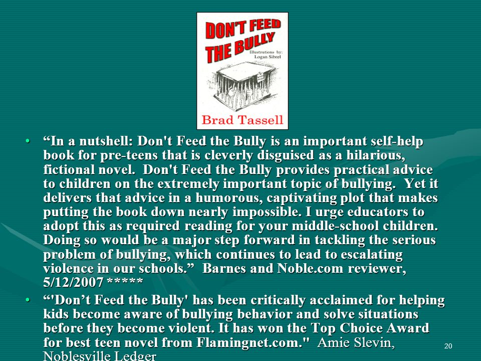 In a nutshell: Don t Feed the Bully is an important self-help book for pre-teens that is cleverly disguised as a hilarious, fictional novel. Don t Feed the Bully provides practical advice to children on the extremely important topic of bullying. Yet it delivers that advice in a humorous, captivating plot that makes putting the book down nearly impossible. I urge educators to adopt this as required reading for your middle-school children. Doing so would be a major step forward in tackling the serious problem of bullying, which continues to lead to escalating violence in our schools. Barnes and Noble.com reviewer, 5/12/2007 *****