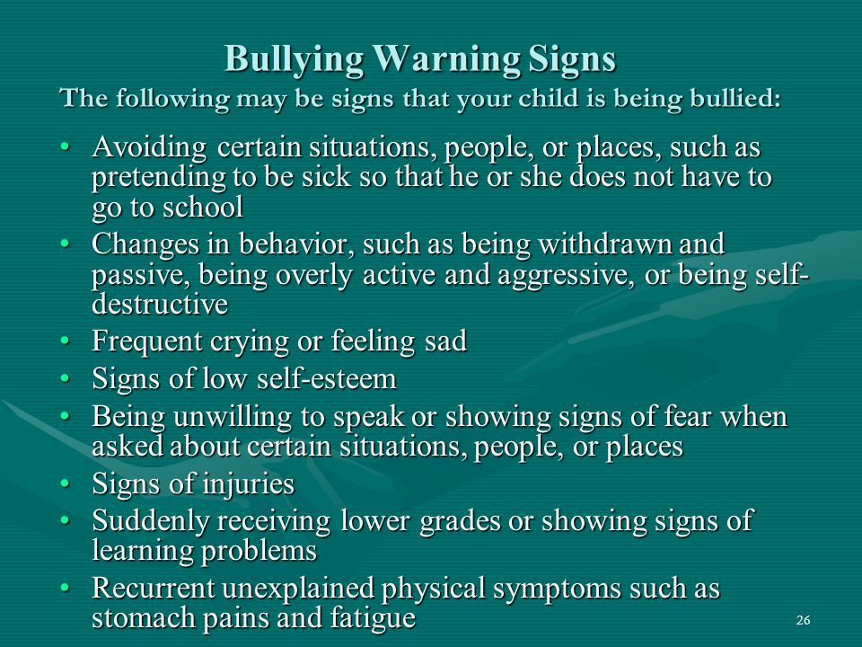 Bullying Warning Signs The following may be signs that your child is being bullied: