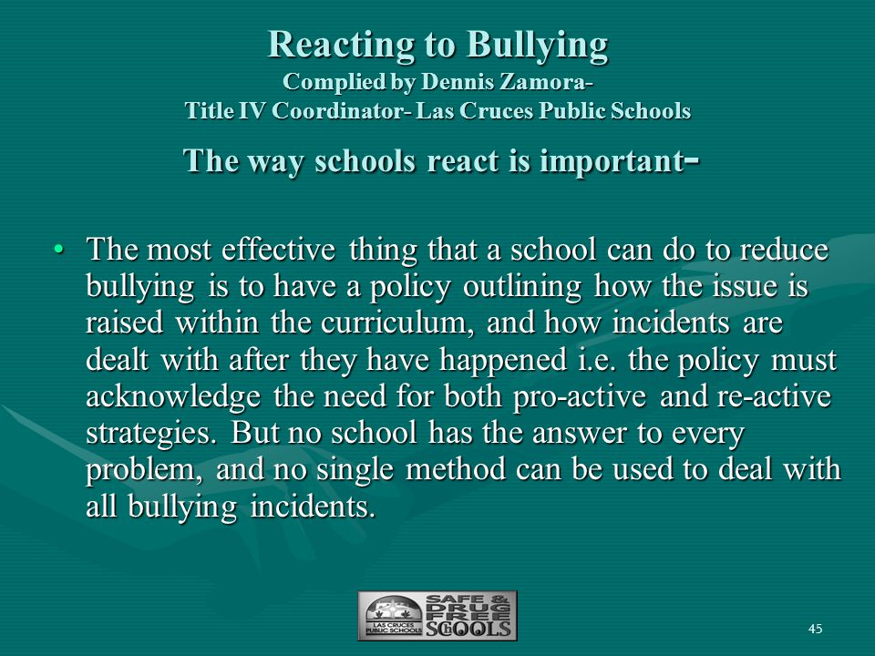 Reacting to Bullying Complied by Dennis Zamora- Title IV Coordinator- Las Cruces Public Schools The way schools react is important-