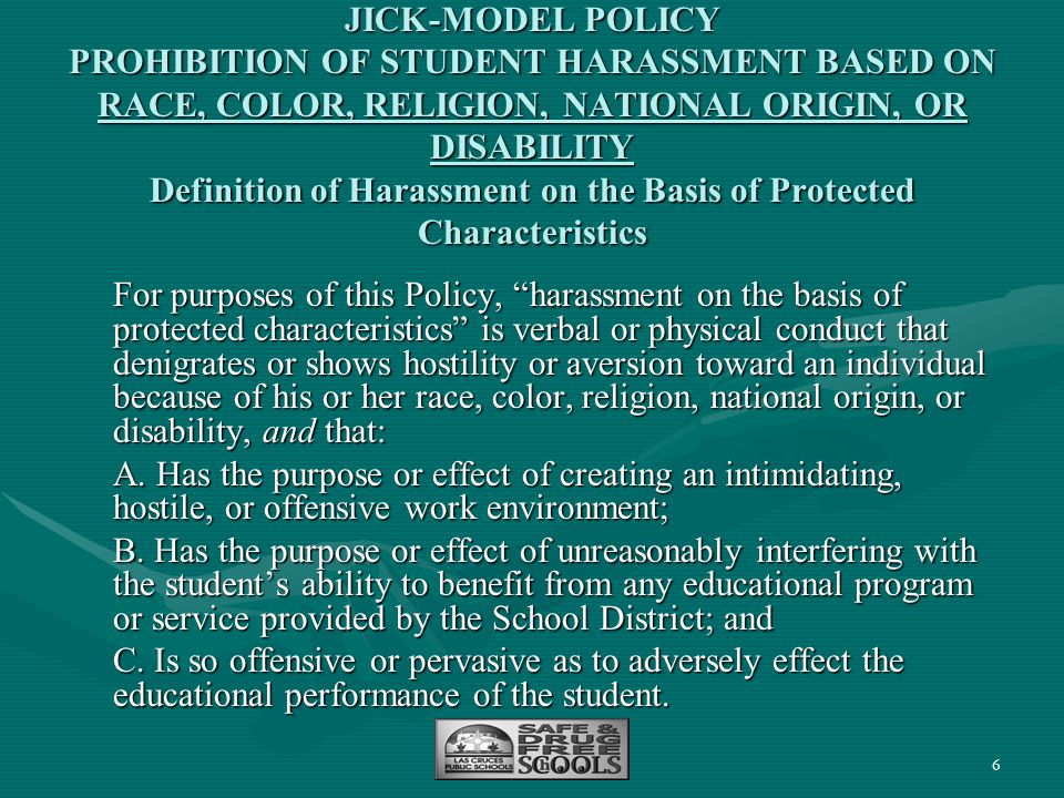 JICK-MODEL POLICY PROHIBITION OF STUDENT HARASSMENT BASED ON RACE, COLOR, RELIGION, NATIONAL ORIGIN, OR DISABILITY Definition of Harassment on the Basis of Protected Characteristics