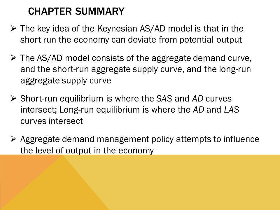 Chapter Summary The key idea of the Keynesian AS/AD model is that in the short run the economy can deviate from potential output.