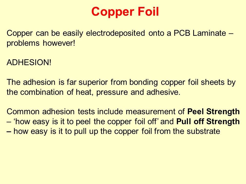Copper Foil Copper can be easily electrodeposited onto a PCB Laminate – problems however! ADHESION!