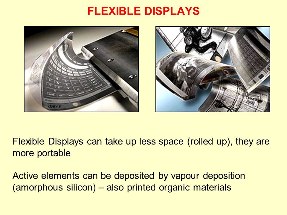 FLEXIBLE DISPLAYS Flexible Displays can take up less space (rolled up), they are more portable.