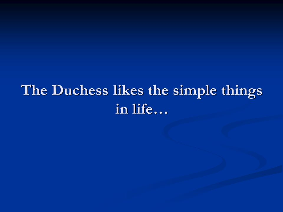 The Duchess likes the simple things in life…