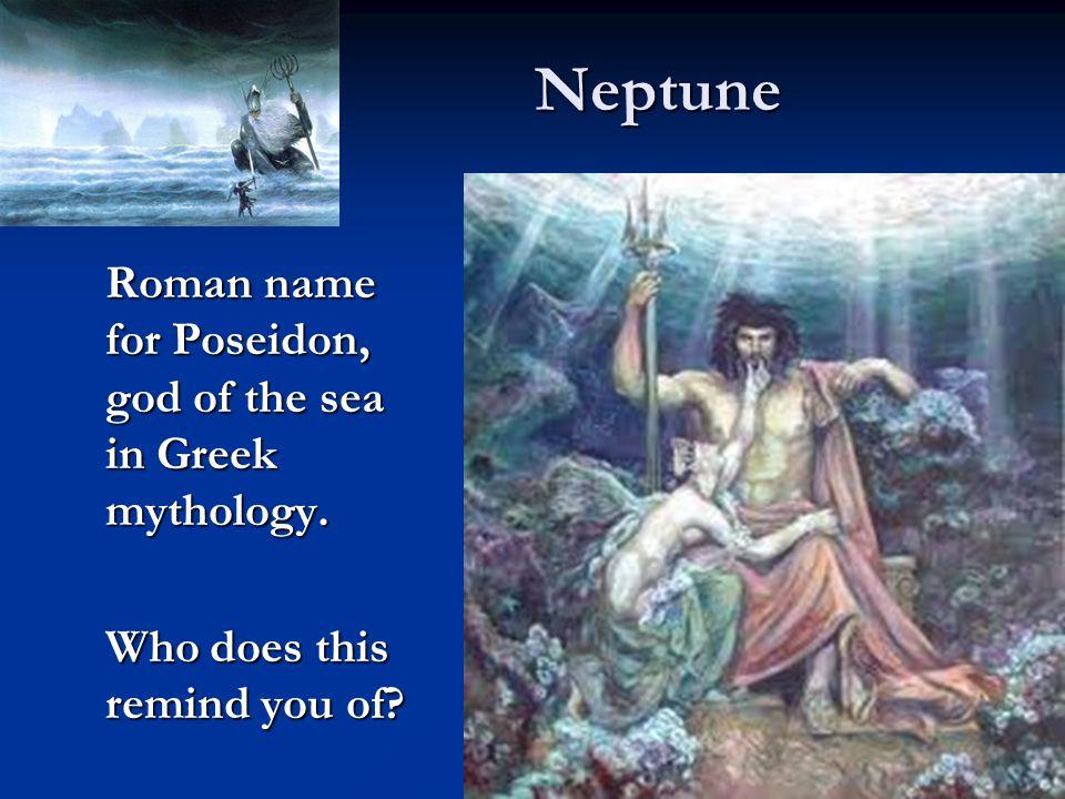 Neptune Roman name for Poseidon, god of the sea in Greek mythology.