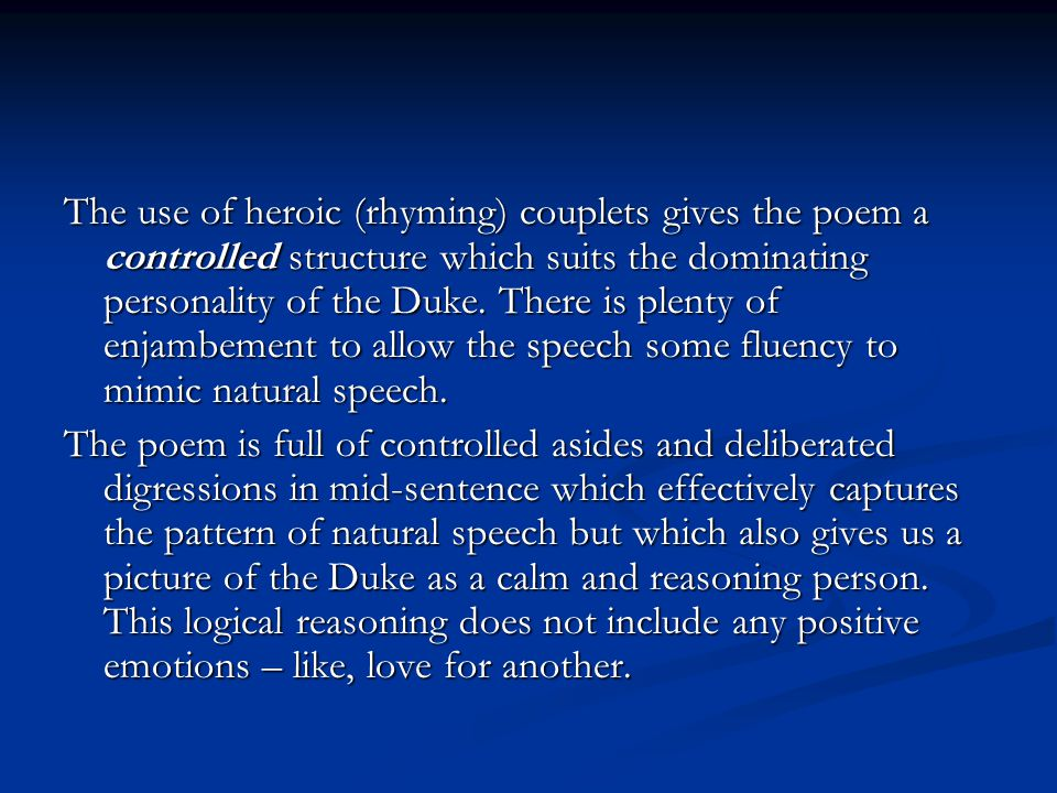 The use of heroic (rhyming) couplets gives the poem a controlled structure which suits the dominating personality of the Duke. There is plenty of enjambement to allow the speech some fluency to mimic natural speech.