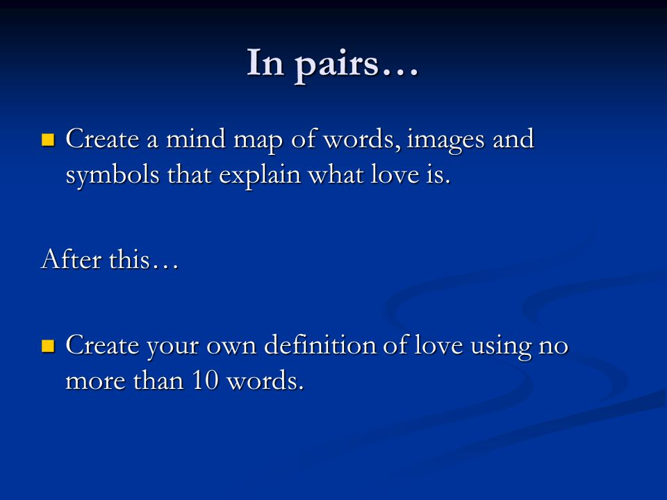 In pairs… Create a mind map of words, images and symbols that explain what love is. After this…