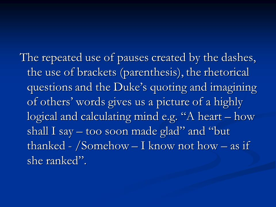 The repeated use of pauses created by the dashes, the use of brackets (parenthesis), the rhetorical questions and the Duke's quoting and imagining of others' words gives us a picture of a highly logical and calculating mind e.g.