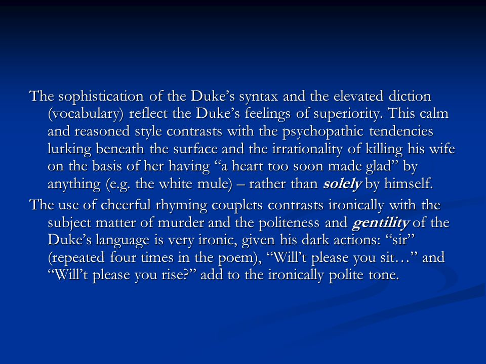 The sophistication of the Duke's syntax and the elevated diction (vocabulary) reflect the Duke's feelings of superiority. This calm and reasoned style contrasts with the psychopathic tendencies lurking beneath the surface and the irrationality of killing his wife on the basis of her having a heart too soon made glad by anything (e.g. the white mule) – rather than solely by himself.