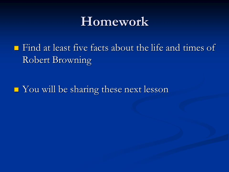 Homework Find at least five facts about the life and times of Robert Browning.