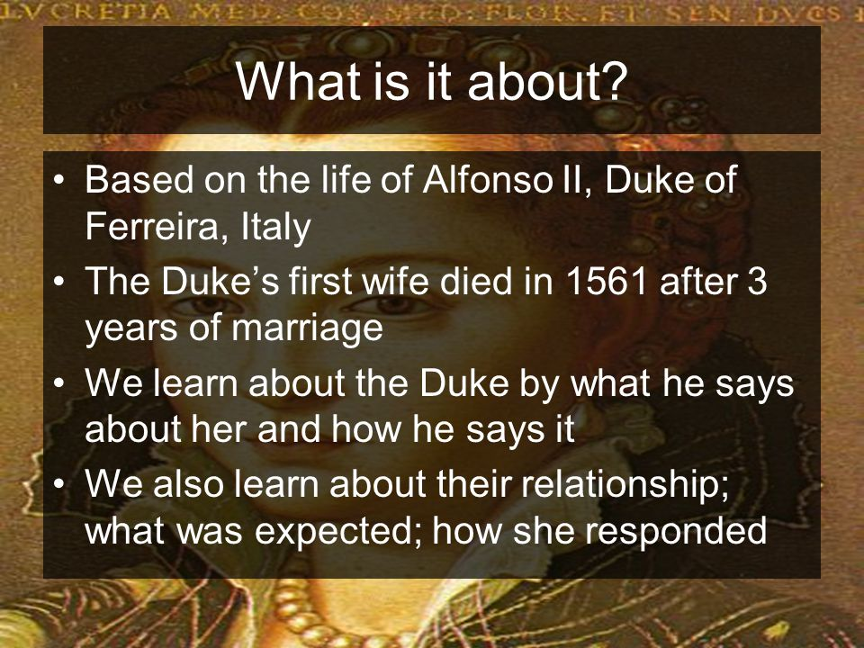 What is it about Based on the life of Alfonso II, Duke of Ferreira, Italy. The Duke's first wife died in 1561 after 3 years of marriage.