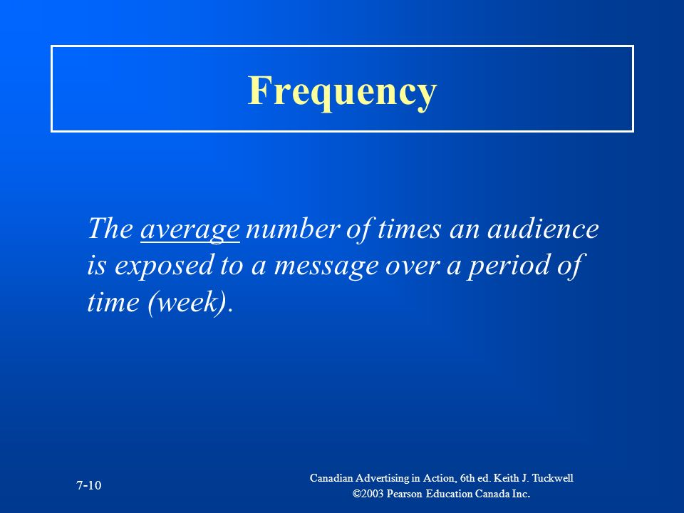 Frequency The average number of times an audience is exposed to a message over a period of time (week).