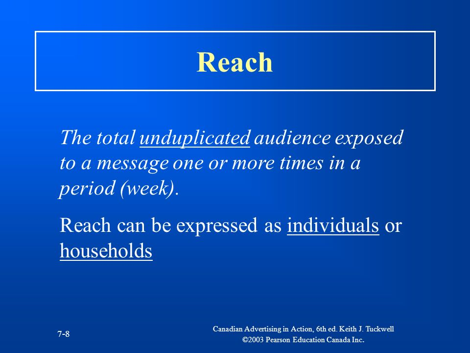 Reach The total unduplicated audience exposed to a message one or more times in a period (week). Reach can be expressed as individuals or households.