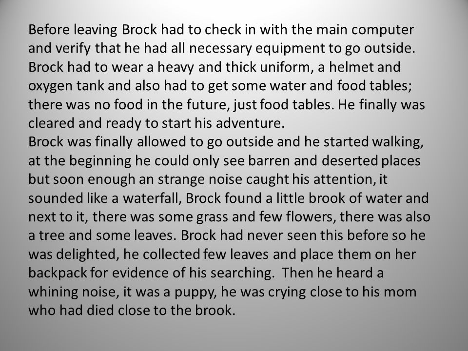 Before leaving Brock had to check in with the main computer and verify that he had all necessary equipment to go outside. Brock had to wear a heavy and thick uniform, a helmet and oxygen tank and also had to get some water and food tables; there was no food in the future, just food tables. He finally was cleared and ready to start his adventure.