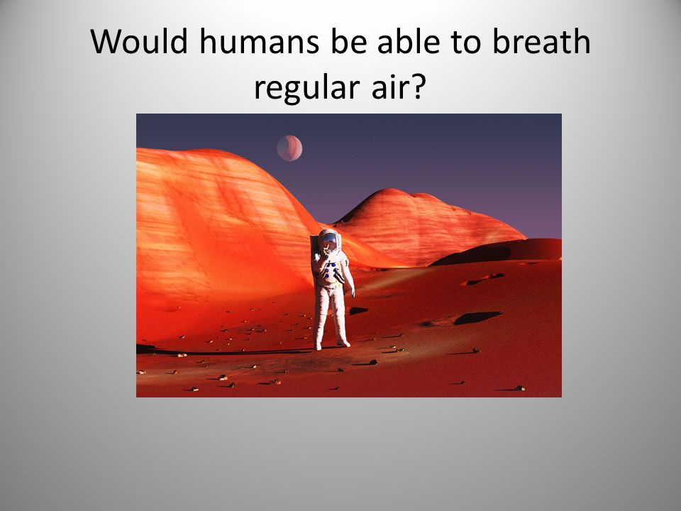 Would humans be able to breath regular air