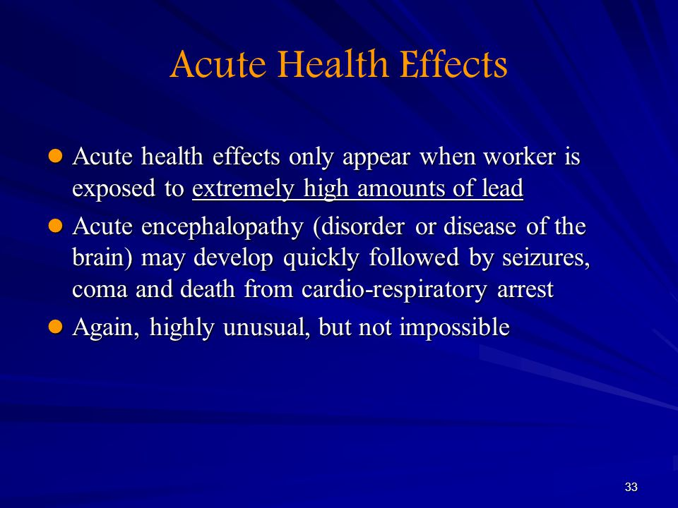 Acute Health Effects Acute health effects only appear when worker is exposed to extremely high amounts of lead.