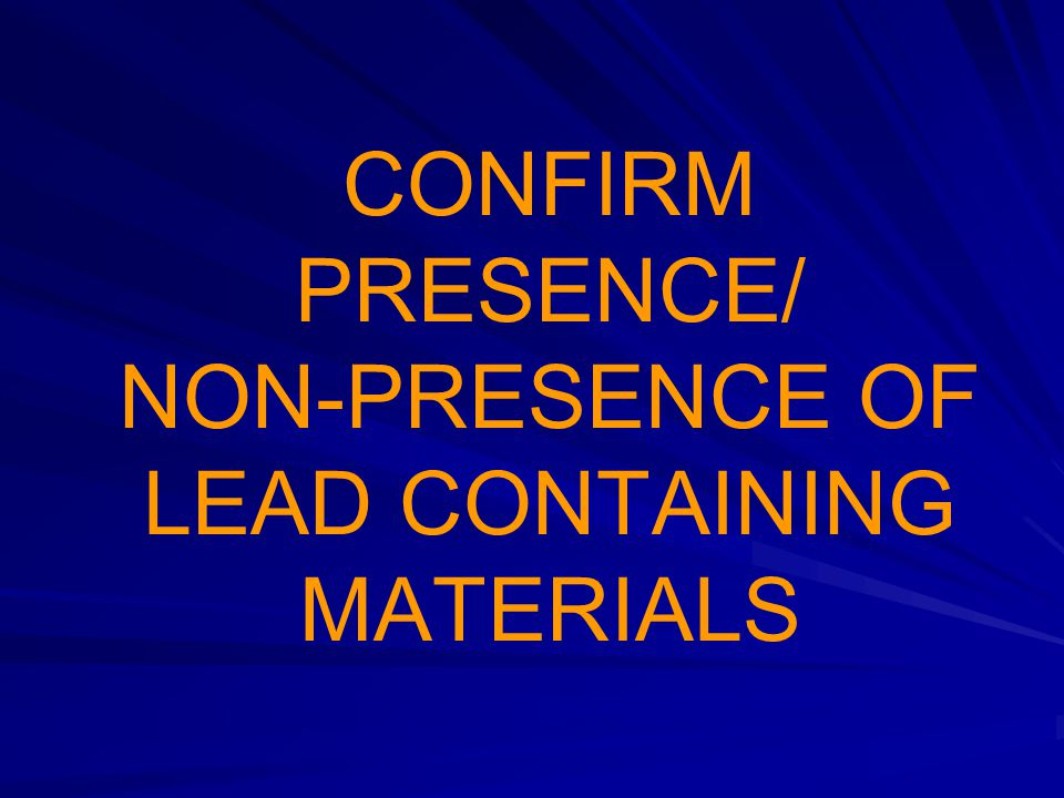 CONFIRM PRESENCE/ NON-PRESENCE OF LEAD CONTAINING MATERIALS
