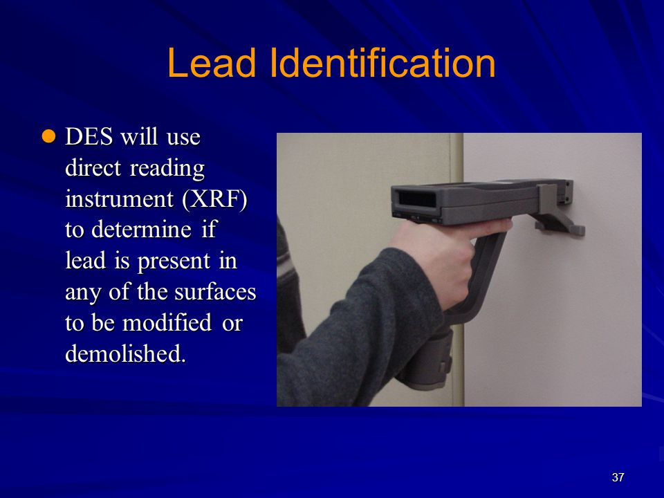 Lead Identification DES will use direct reading instrument (XRF) to determine if lead is present in any of the surfaces to be modified or demolished.