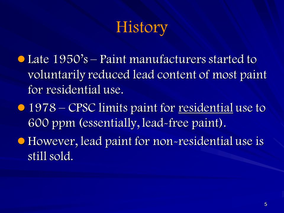 History Late 1950's – Paint manufacturers started to voluntarily reduced lead content of most paint for residential use.