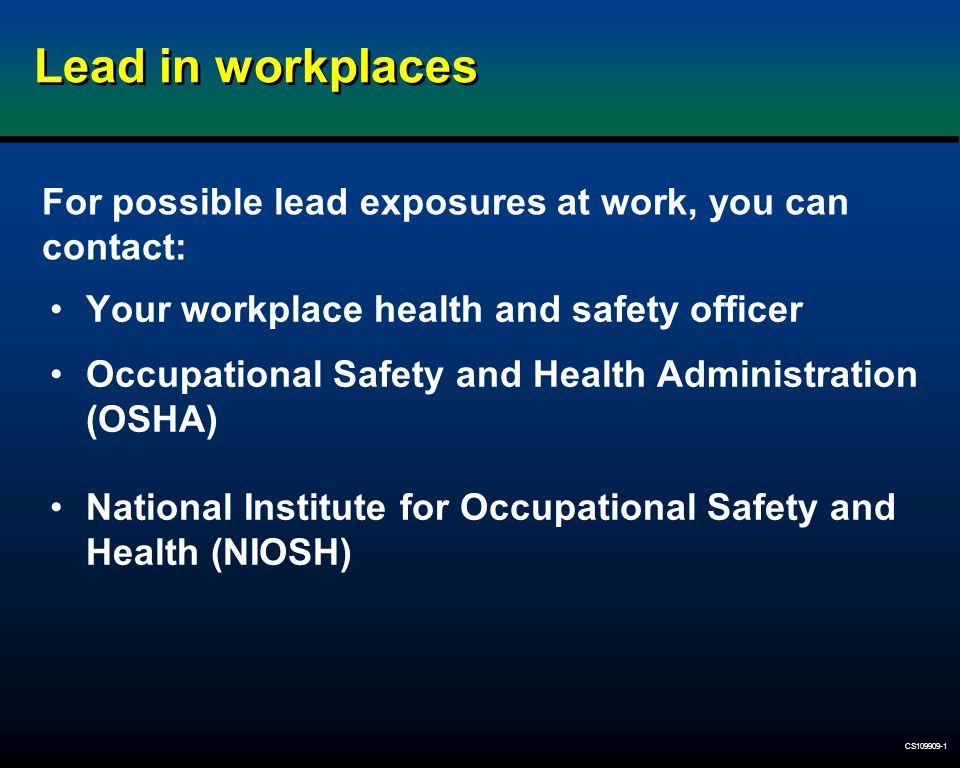 Lead in workplaces For possible lead exposures at work, you can contact: Your workplace health and safety officer.