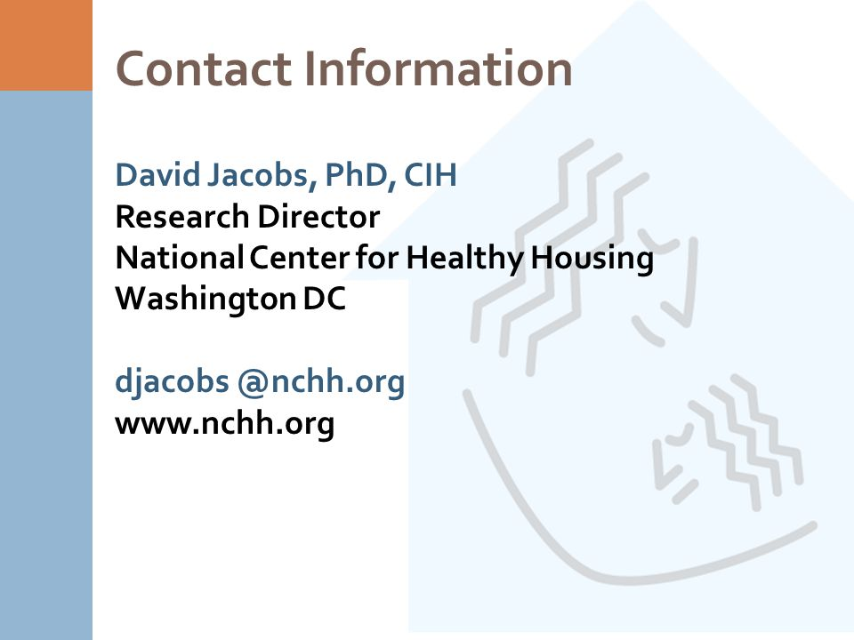 Contact Information David Jacobs, PhD, CIH Research Director National Center for Healthy Housing Washington DC djacobs @nchh.org www.nchh.org