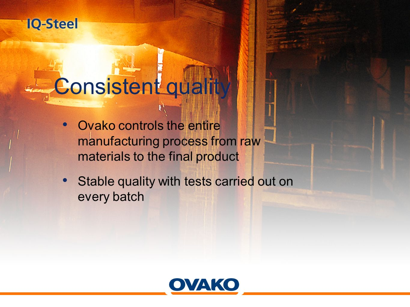 Consistent quality Ovako controls the entire manufacturing process from raw materials to the final product.