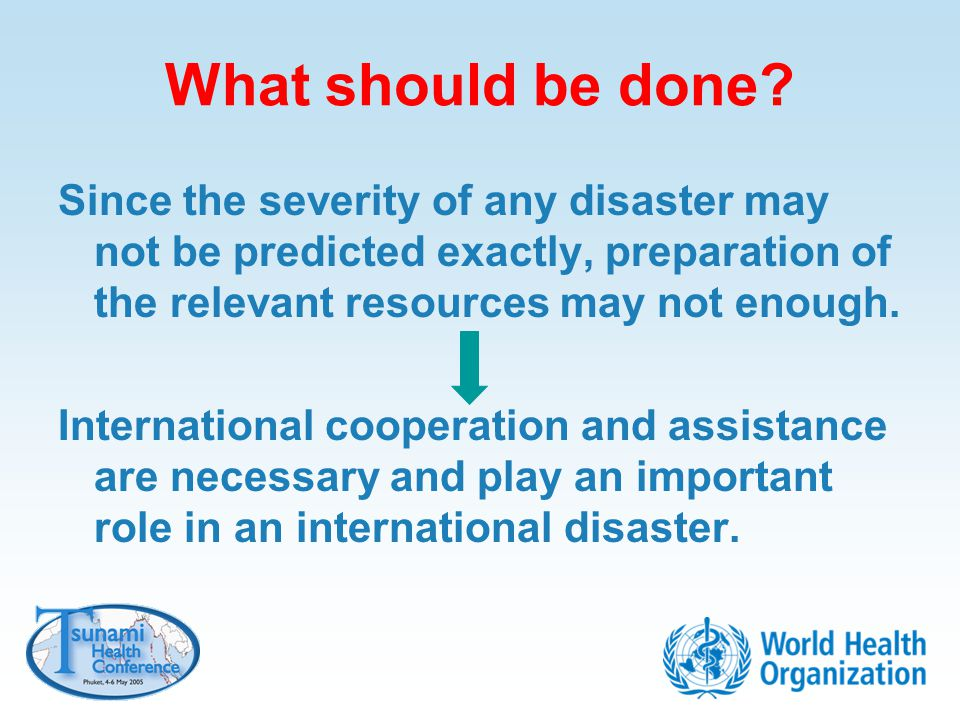 What should be done Since the severity of any disaster may not be predicted exactly, preparation of the relevant resources may not enough.