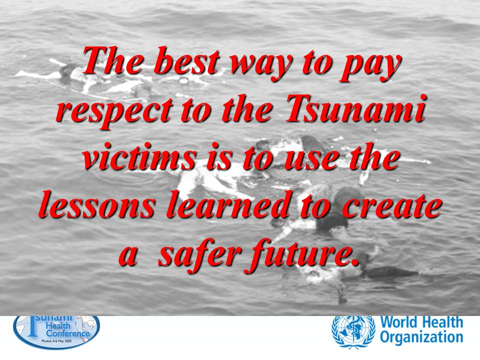 The best way to pay respect to the Tsunami victims is to use the lessons learned to create a safer future.