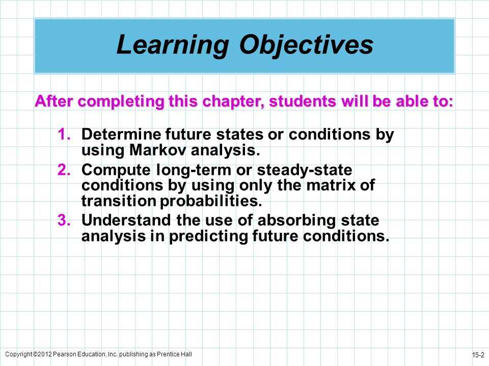 Learning Objectives After completing this chapter, students will be able to: Determine future states or conditions by using Markov analysis.